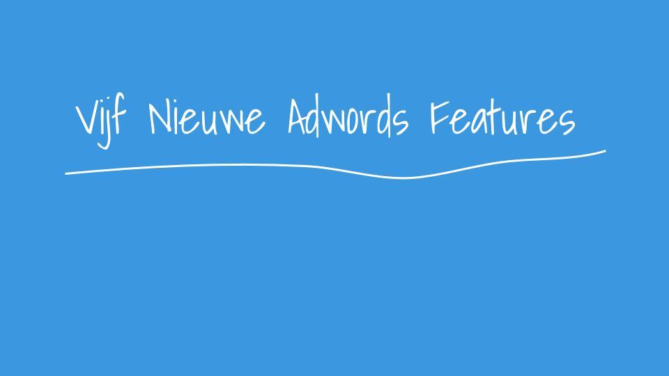 Pas Jij Deze Vijf Nieuwe Features Al Toe In Adwords?